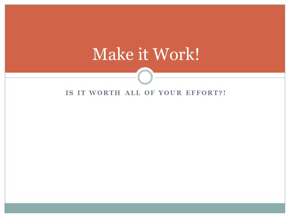 IS IT WORTH ALL OF YOUR EFFORT?! Make it Work!