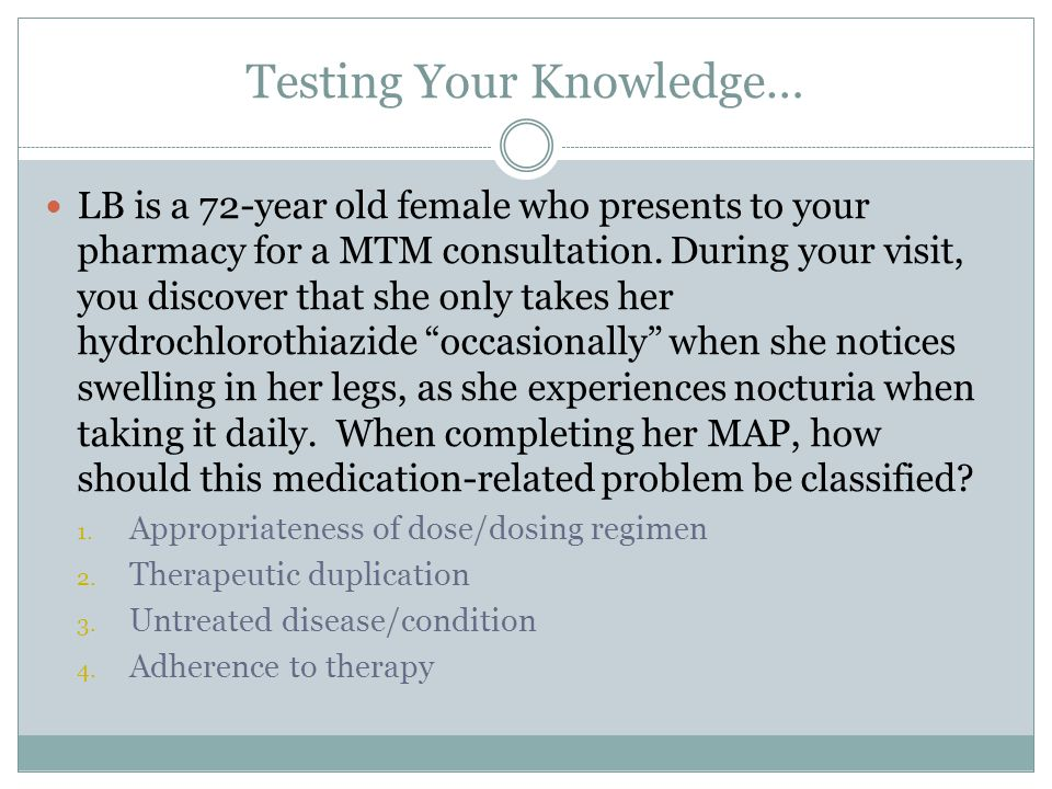 Testing Your Knowledge… LB is a 72-year old female who presents to your pharmacy for a MTM consultation. During your visit, you discover that she only