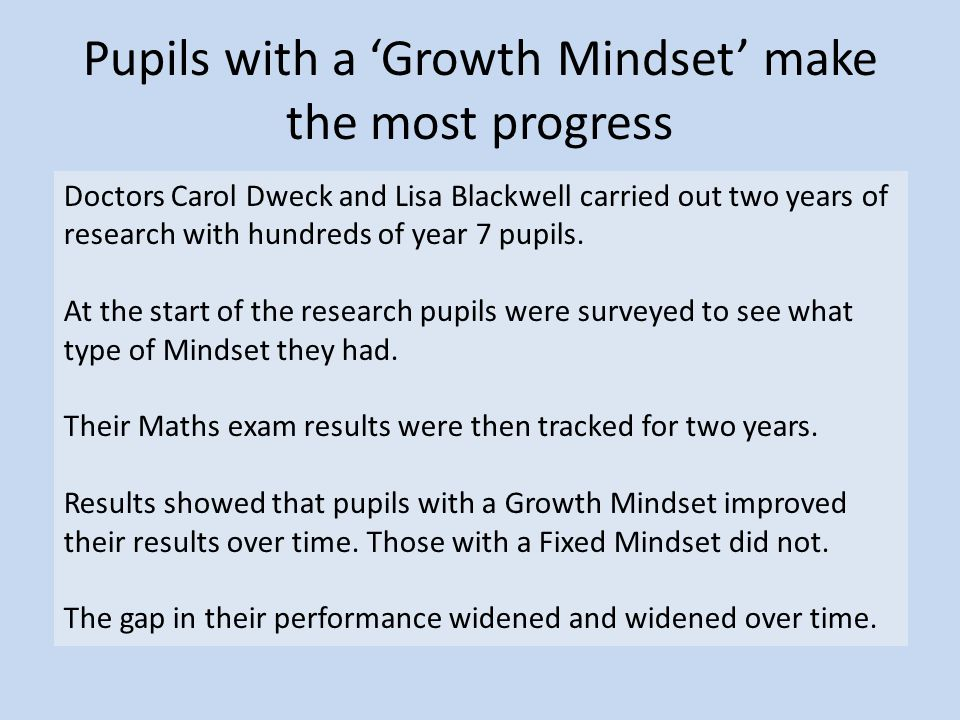 Pupils with a 'Growth Mindset' make the most progress Doctors Carol Dweck and Lisa Blackwell carried out two years of research with hundreds of year 7 pupils.