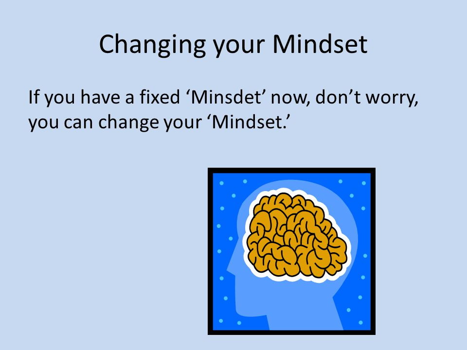 Changing your Mindset If you have a fixed 'Minsdet' now, don't worry, you can change your 'Mindset.'