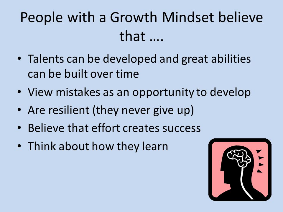 People with a Growth Mindset believe that ….