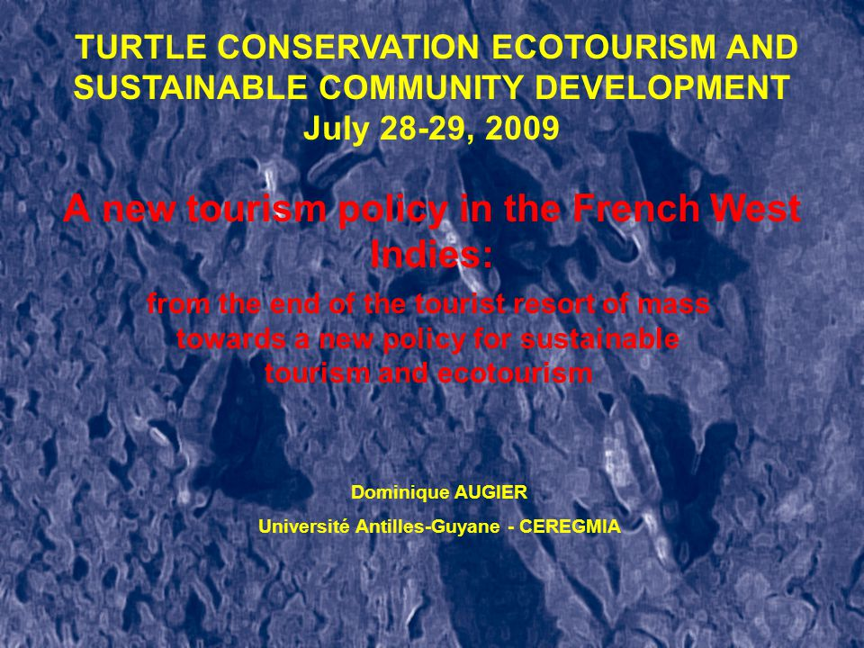 A new tourism policy in the French West Indies: from the end of the tourist resort of mass towards a new policy for sustainable tourism and ecotourism Dominique AUGIER Université Antilles-Guyane - CEREGMIA TURTLE CONSERVATION ECOTOURISM AND SUSTAINABLE COMMUNITY DEVELOPMENT July 28-29, 2009