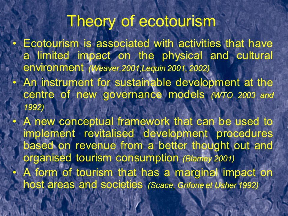 Theory of ecotourism Ecotourism is associated with activities that have a limited impact on the physical and cultural environment (Weaver,2001;Lequin 2001, 2002) An instrument for sustainable development at the centre of new governance models (WTO 2003 and 1992) A new conceptual framework that can be used to implement revitalised development procedures based on revenue from a better thought out and organised tourism consumption (Blamey 2001) A form of tourism that has a marginal impact on host areas and societies (Scace, Grifone et Usher 1992)