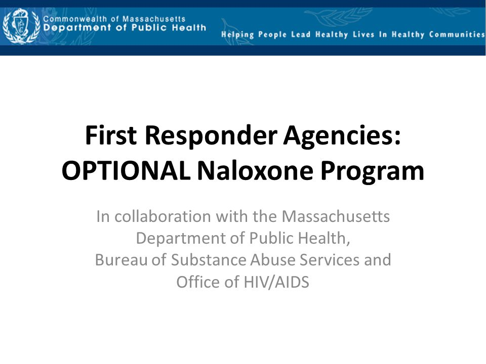 First Responder Agencies: OPTIONAL Naloxone Program In collaboration with the Massachusetts Department of Public Health, Bureau of Substance Abuse Ser