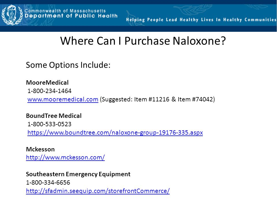 Where Can I Purchase Naloxone? Some Options Include: MooreMedical 1-800-234-1464 www.mooremedical.com (Suggested: Item #11216 & Item #74042)www.moorem