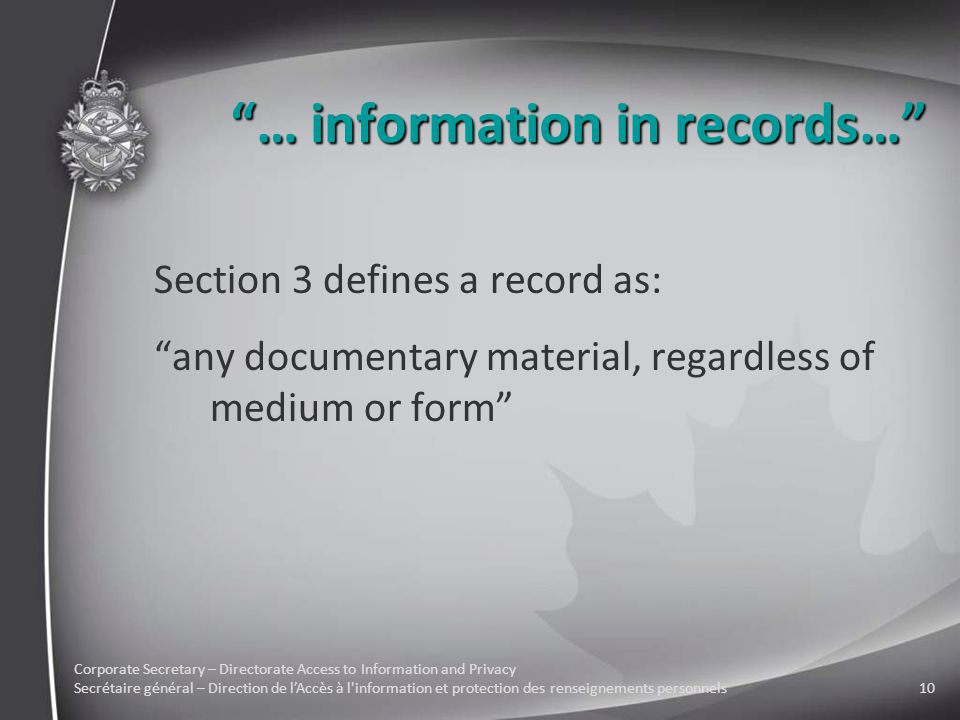 Corporate Secretary – Directorate Access to Information and Privacy Secrétaire général – Direction de l'Accès à l information et protection des renseignements personnels10 … information in records… Section 3 defines a record as: any documentary material, regardless of medium or form