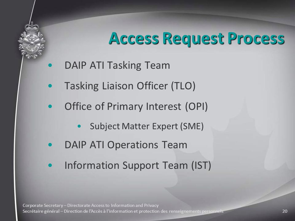 Corporate Secretary – Directorate Access to Information and Privacy Secrétaire général – Direction de l'Accès à l information et protection des renseignements personnels20 Access Request Process DAIP ATI Tasking Team Tasking Liaison Officer (TLO) Office of Primary Interest (OPI) Subject Matter Expert (SME) DAIP ATI Operations Team Information Support Team (IST)