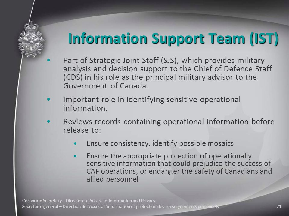 Corporate Secretary – Directorate Access to Information and Privacy Secrétaire général – Direction de l'Accès à l information et protection des renseignements personnels21 Information Support Team (IST) Part of Strategic Joint Staff (SJS), which provides military analysis and decision support to the Chief of Defence Staff (CDS) in his role as the principal military advisor to the Government of Canada.
