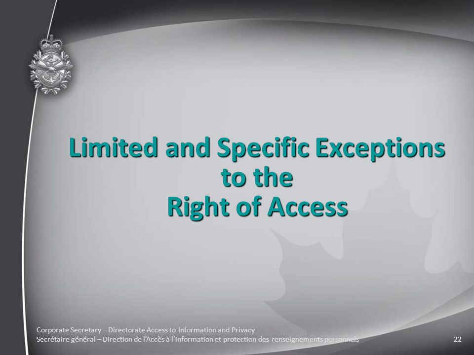 Corporate Secretary – Directorate Access to Information and Privacy Secrétaire général – Direction de l'Accès à l information et protection des renseignements personnels22 Limited and Specific Exceptions to the Right of Access