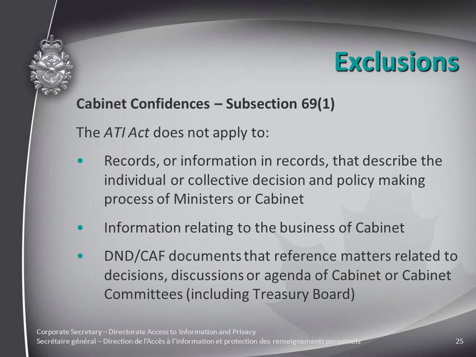 Corporate Secretary – Directorate Access to Information and Privacy Secrétaire général – Direction de l'Accès à l information et protection des renseignements personnels25 Exclusions Cabinet Confidences – Subsection 69(1) The ATI Act does not apply to: Records, or information in records, that describe the individual or collective decision and policy making process of Ministers or Cabinet Information relating to the business of Cabinet DND/CAF documents that reference matters related to decisions, discussions or agenda of Cabinet or Cabinet Committees (including Treasury Board)