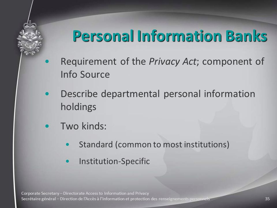 Corporate Secretary – Directorate Access to Information and Privacy Secrétaire général – Direction de l'Accès à l information et protection des renseignements personnels35 Personal Information Banks Requirement of the Privacy Act; component of Info Source Describe departmental personal information holdings Two kinds: Standard (common to most institutions) Institution-Specific