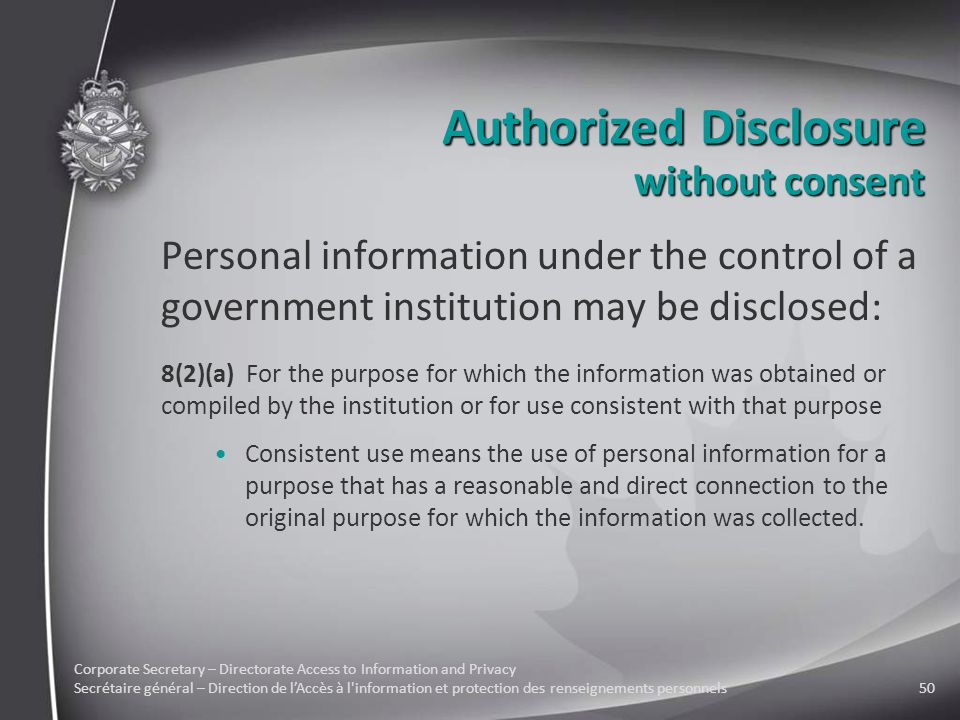 Corporate Secretary – Directorate Access to Information and Privacy Secrétaire général – Direction de l'Accès à l information et protection des renseignements personnels50 Authorized Disclosure Personal information under the control of a government institution may be disclosed: 8(2)(a) For the purpose for which the information was obtained or compiled by the institution or for use consistent with that purpose Consistent use means the use of personal information for a purpose that has a reasonable and direct connection to the original purpose for which the information was collected.