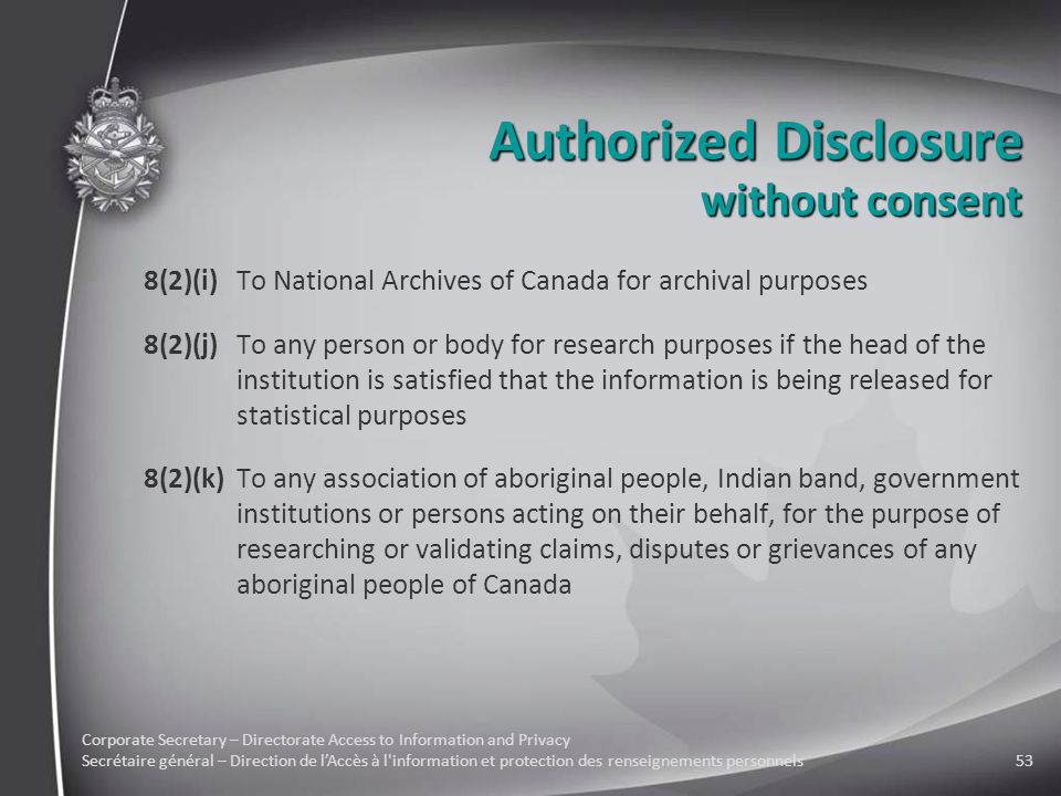 Corporate Secretary – Directorate Access to Information and Privacy Secrétaire général – Direction de l'Accès à l information et protection des renseignements personnels53 Authorized Disclosure 8(2)(i)To National Archives of Canada for archival purposes 8(2)(j)To any person or body for research purposes if the head of the institution is satisfied that the information is being released for statistical purposes 8(2)(k)To any association of aboriginal people, Indian band, government institutions or persons acting on their behalf, for the purpose of researching or validating claims, disputes or grievances of any aboriginal people of Canada without consent