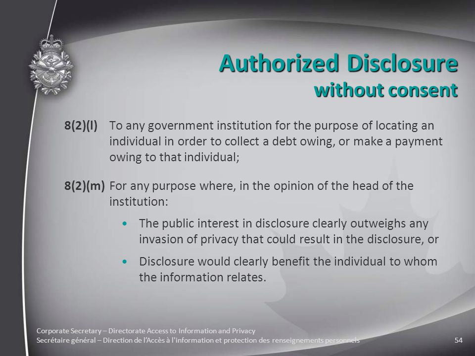 Corporate Secretary – Directorate Access to Information and Privacy Secrétaire général – Direction de l'Accès à l information et protection des renseignements personnels54 Authorized Disclosure 8(2)(l)To any government institution for the purpose of locating an individual in order to collect a debt owing, or make a payment owing to that individual; 8(2)(m)For any purpose where, in the opinion of the head of the institution: The public interest in disclosure clearly outweighs any invasion of privacy that could result in the disclosure, or Disclosure would clearly benefit the individual to whom the information relates.