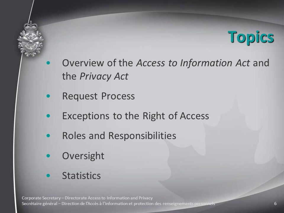 Corporate Secretary – Directorate Access to Information and Privacy Secrétaire général – Direction de l'Accès à l information et protection des renseignements personnels6 Topics Overview of the Access to Information Act and the Privacy Act Request Process Exceptions to the Right of Access Roles and Responsibilities Oversight Statistics