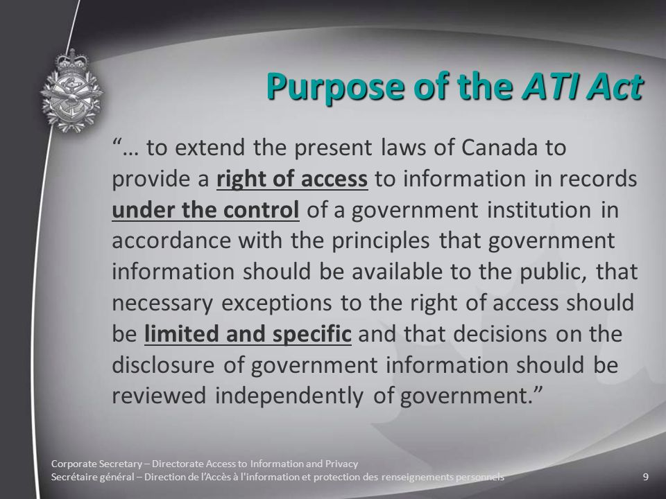 Corporate Secretary – Directorate Access to Information and Privacy Secrétaire général – Direction de l'Accès à l information et protection des renseignements personnels9 Purpose of the ATI Act … to extend the present laws of Canada to provide a right of access to information in records under the control of a government institution in accordance with the principles that government information should be available to the public, that necessary exceptions to the right of access should be limited and specific and that decisions on the disclosure of government information should be reviewed independently of government.