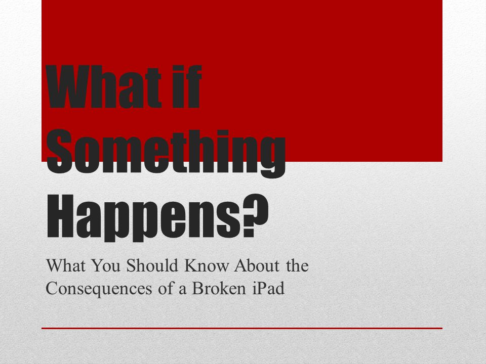 What if Something Happens What You Should Know About the Consequences of a Broken iPad