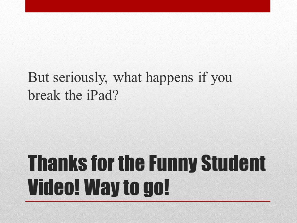 Thanks for the Funny Student Video! Way to go! But seriously, what happens if you break the iPad?