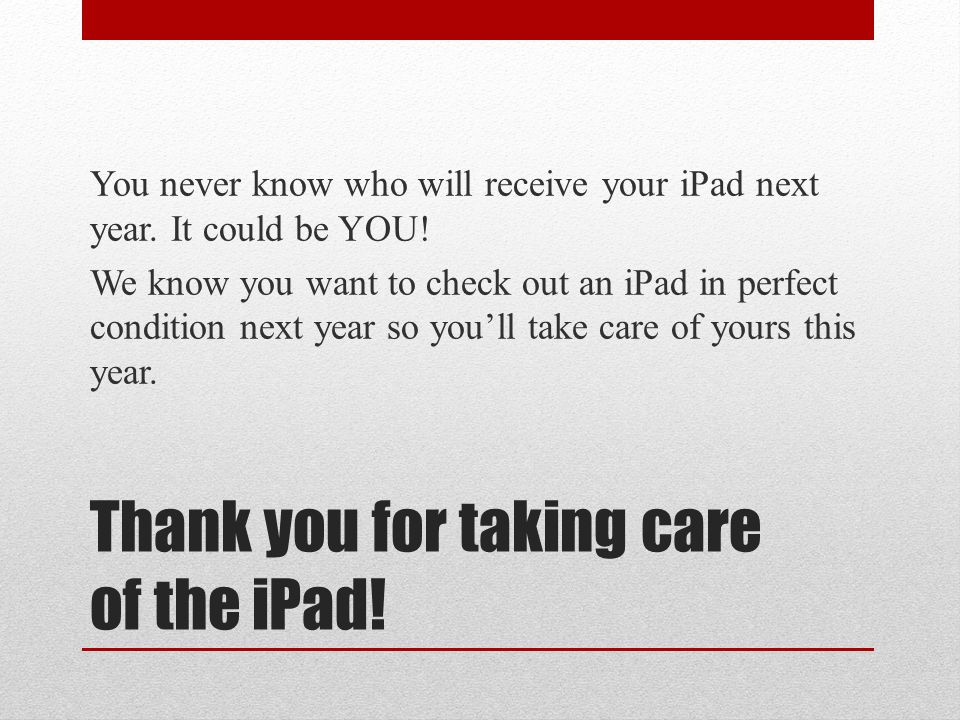 Thank you for taking care of the iPad. You never know who will receive your iPad next year.