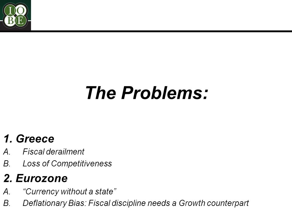 2 The Problems: 1. Greece A.Fiscal derailment B.Loss of Competitiveness 2.