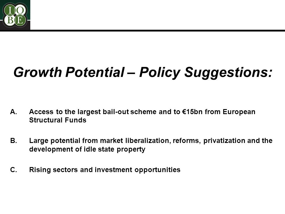 Growth Potential – Policy Suggestions: A.Access to the largest bail-out scheme and to €15bn from European Structural Funds B.Large potential from market liberalization, reforms, privatization and the development of idle state property C.Rising sectors and investment opportunities