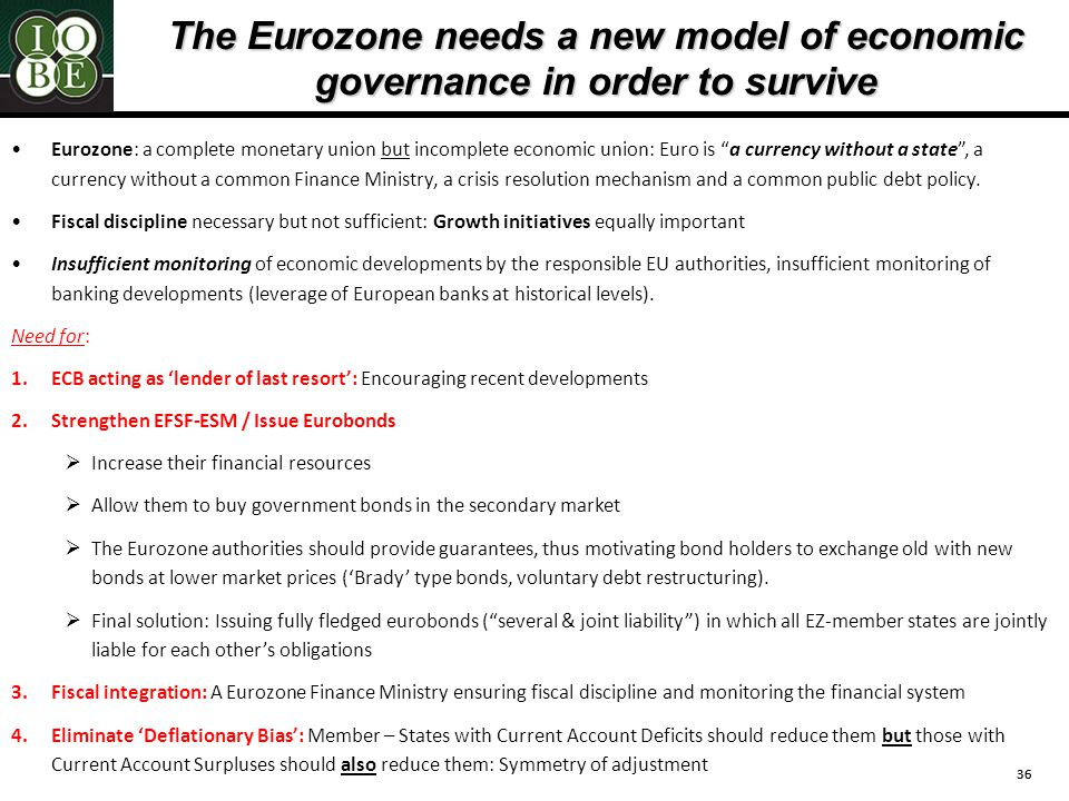 36 The Eurozone needs a new model of economic governance in order to survive Eurozone: a complete monetary union but incomplete economic union: Euro is a currency without a state , a currency without a common Finance Ministry, a crisis resolution mechanism and a common public debt policy.