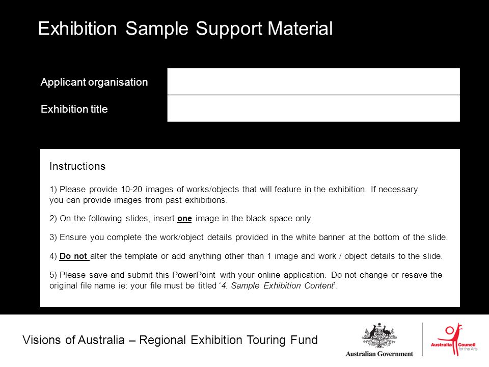 Visions of Australia – Regional Exhibition Touring Fund Applicant organisation Exhibition title Exhibition Sample Support Material Instructions 1) Please provide 10-20 images of works/objects that will feature in the exhibition.