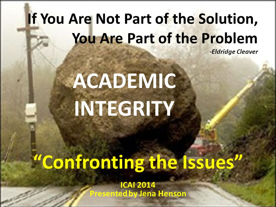 If You Are Not Part of the Solution, You Are Part of the Problem -Eldridge Cleaver ACADEMIC INTEGRITY ICAI 2014 Presented by Jena Henson Confronting the Issues