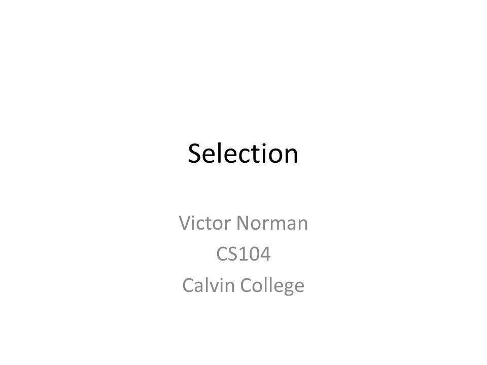 Selection Victor Norman CS104 Calvin College