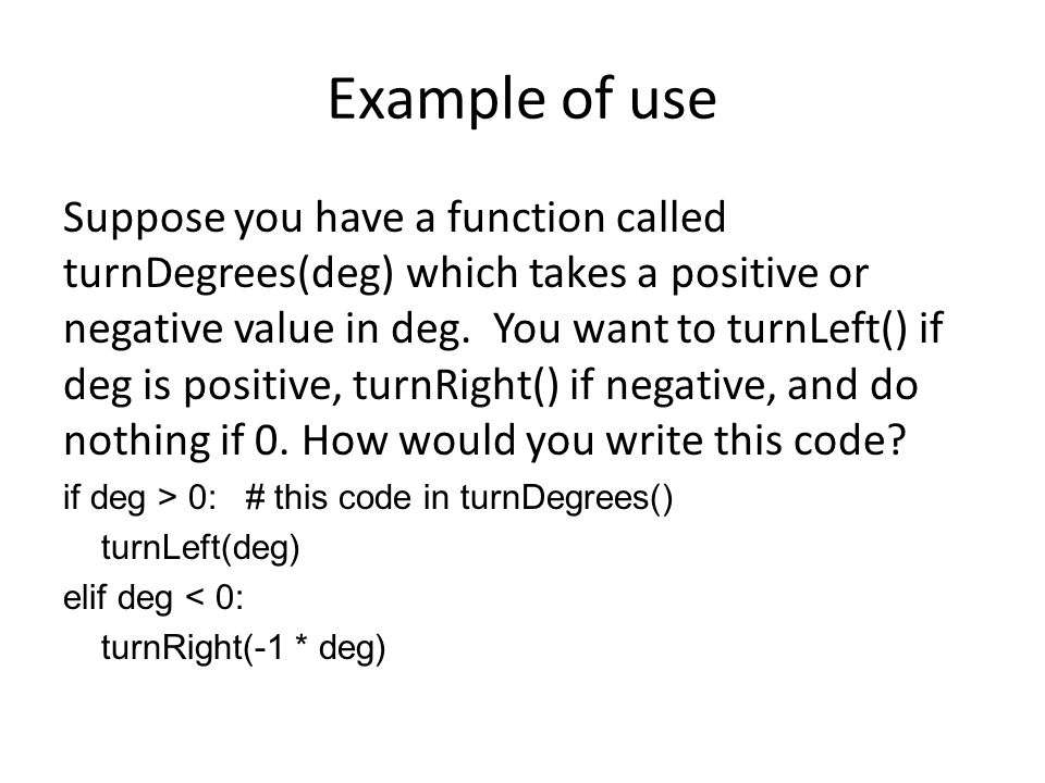 Example of use Suppose you have a function called turnDegrees(deg) which takes a positive or negative value in deg.