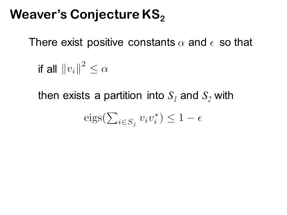 Weaver's Conjecture KS 2 There exist positive constants and so that if all then exists a partition into S 1 and S 2 with