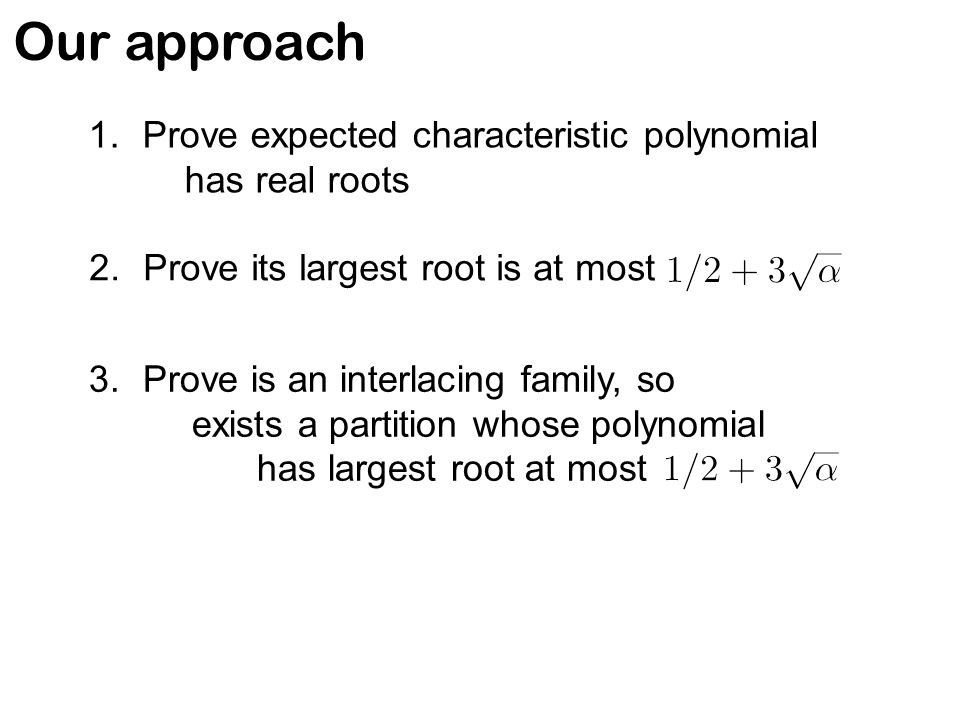 Our approach 1.Prove expected characteristic polynomial has real roots 2.Prove its largest root is at most 3.Prove is an interlacing family, so exists a partition whose polynomial has largest root at most