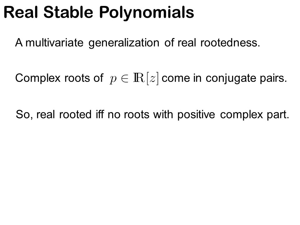 Real Stable Polynomials A multivariate generalization of real rootedness. Complex roots of come in conjugate pairs. So, real rooted iff no roots with