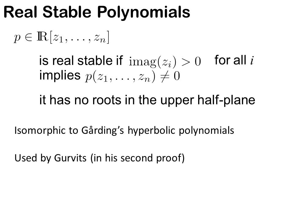 Real Stable Polynomials Isomorphic to Gårding's hyperbolic polynomials Used by Gurvits (in his second proof) is real stable if it has no roots in the upper half-plane for all i implies See surveys of Pemantle and Wagner