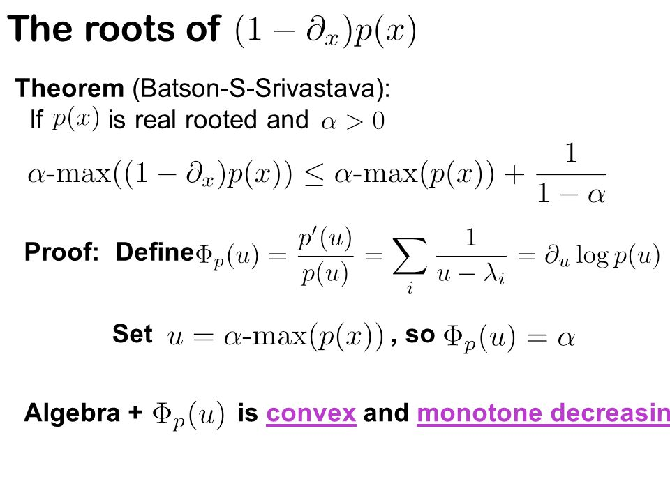 The roots of Theorem (Batson-S-Srivastava): If is real rooted and Proof: Define Set, so Algebra + is convex and monotone decreasing