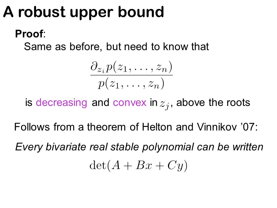 A robust upper bound Proof: Same as before, but need to know that is decreasing and convex in, above the roots Follows from a theorem of Helton and Vinnikov '07: Every bivariate real stable polynomial can be written