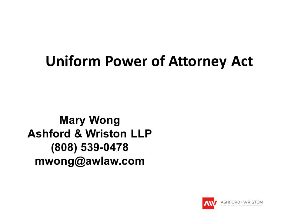 Uniform Power of Attorney Act Mary Wong Ashford & Wriston LLP (808) 539-0478 mwong@awlaw.com