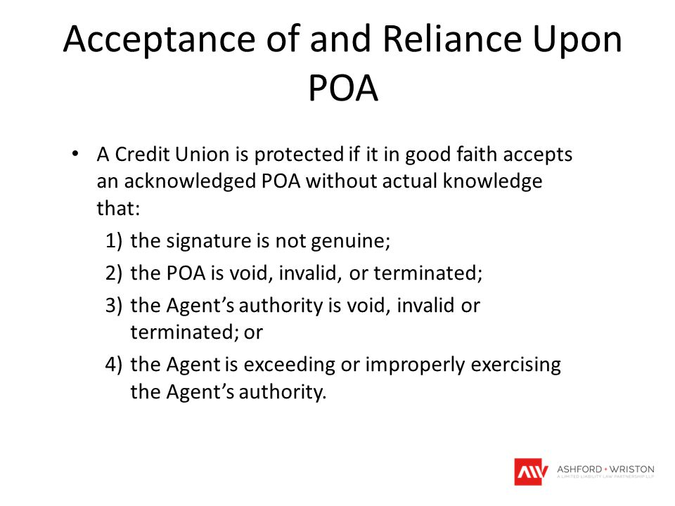 Acceptance of and Reliance Upon POA A Credit Union is protected if it in good faith accepts an acknowledged POA without actual knowledge that: 1)the s