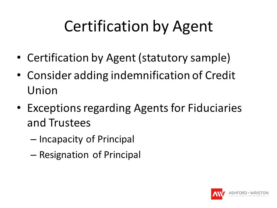 Certification by Agent Certification by Agent (statutory sample) Consider adding indemnification of Credit Union Exceptions regarding Agents for Fiduc