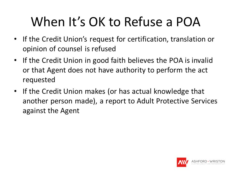 When It's OK to Refuse a POA If the Credit Union's request for certification, translation or opinion of counsel is refused If the Credit Union in good