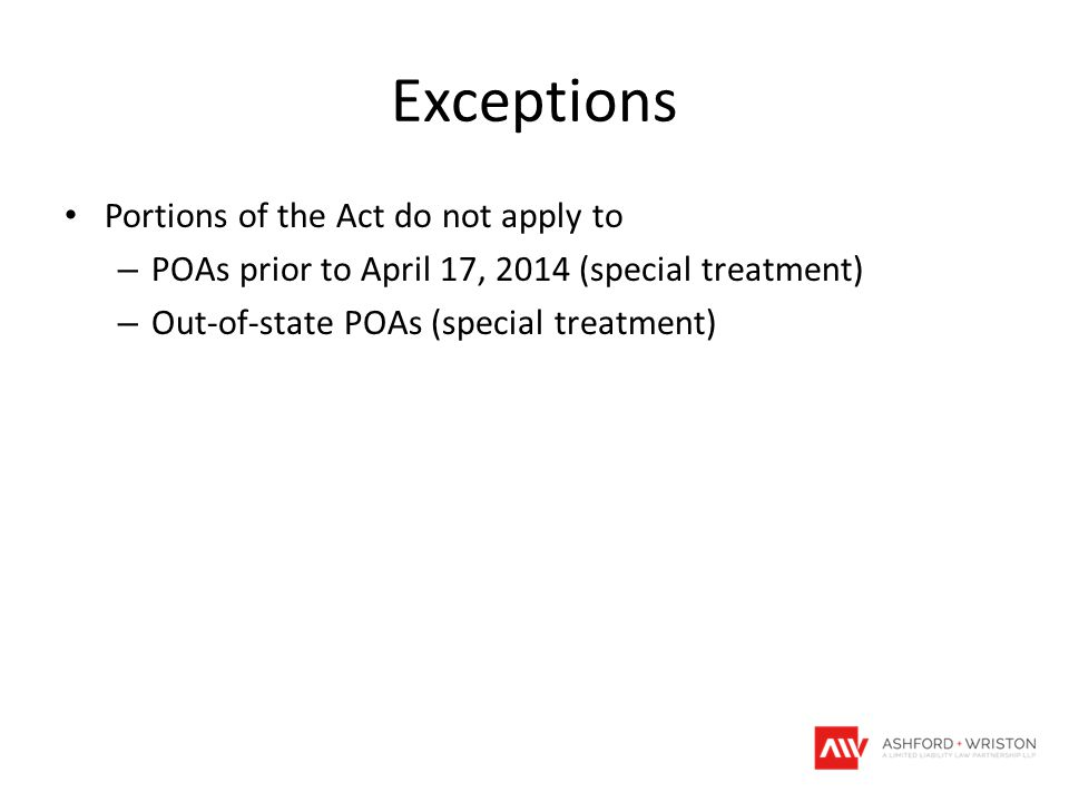 Exceptions Portions of the Act do not apply to – POAs prior to April 17, 2014 (special treatment) – Out-of-state POAs (special treatment)