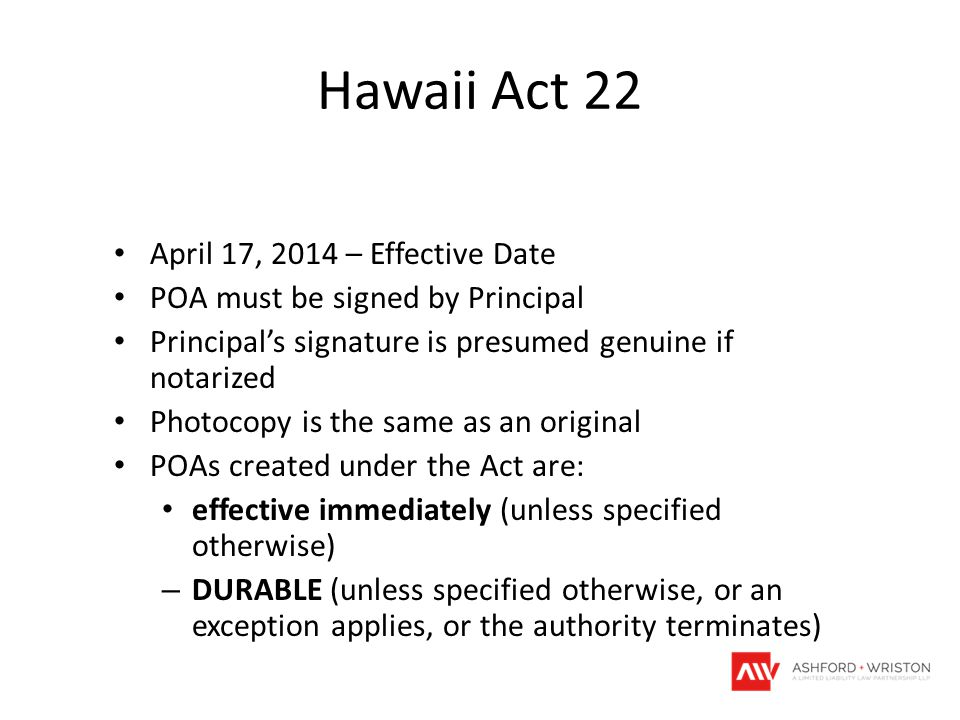Hawaii Act 22 April 17, 2014 – Effective Date POA must be signed by Principal Principal's signature is presumed genuine if notarized Photocopy is the