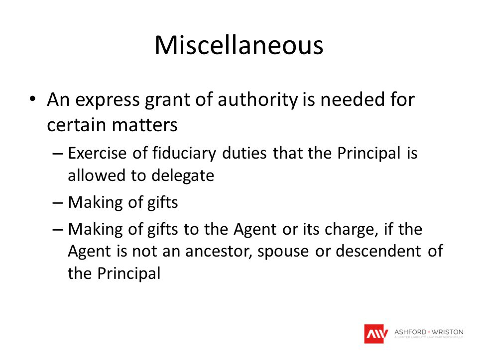 Miscellaneous An express grant of authority is needed for certain matters – Exercise of fiduciary duties that the Principal is allowed to delegate – M