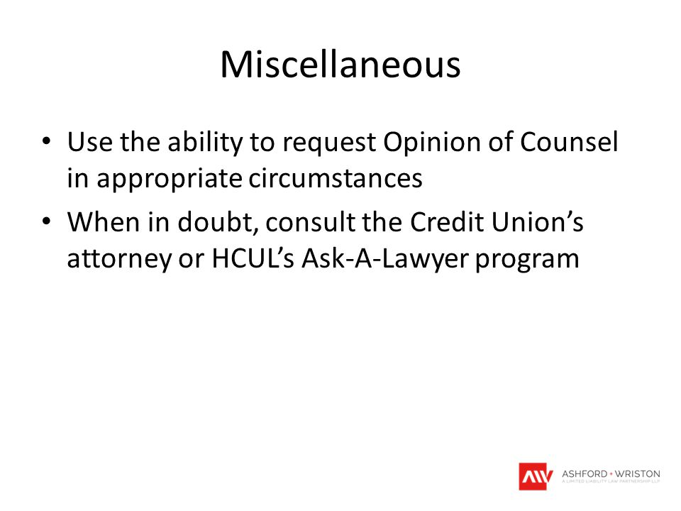 Miscellaneous Use the ability to request Opinion of Counsel in appropriate circumstances When in doubt, consult the Credit Union's attorney or HCUL's
