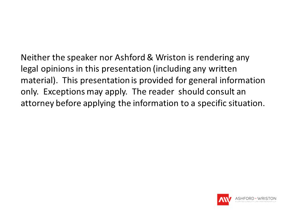 Neither the speaker nor Ashford & Wriston is rendering any legal opinions in this presentation (including any written material). This presentation is