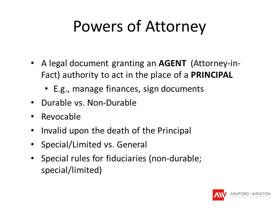 Powers of Attorney A legal document granting an AGENT (Attorney-in- Fact) authority to act in the place of a PRINCIPAL E.g., manage finances, sign doc