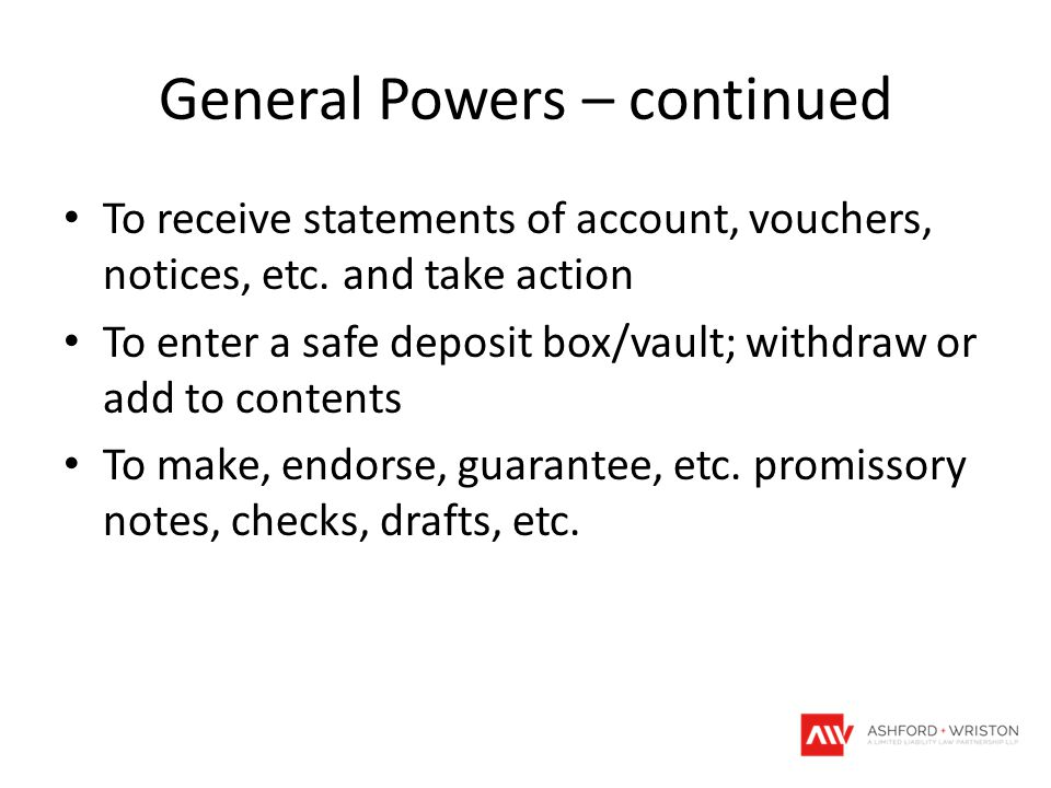 General Powers – continued To receive statements of account, vouchers, notices, etc. and take action To enter a safe deposit box/vault; withdraw or ad