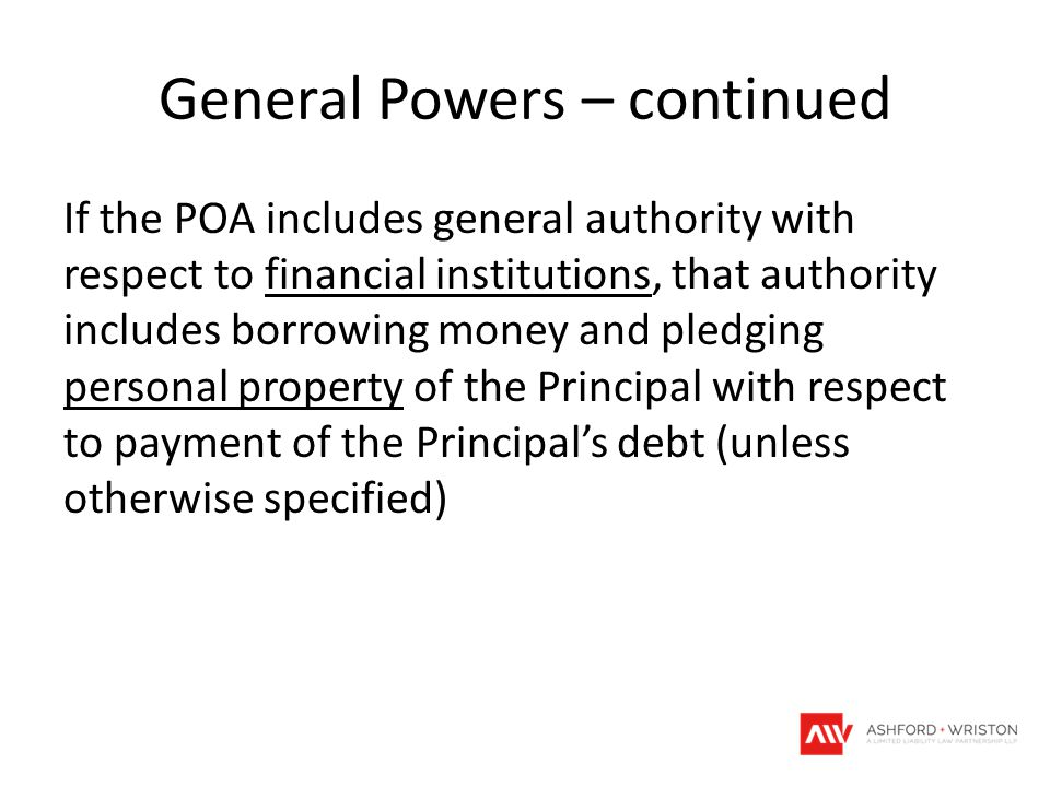 General Powers – continued If the POA includes general authority with respect to financial institutions, that authority includes borrowing money and p