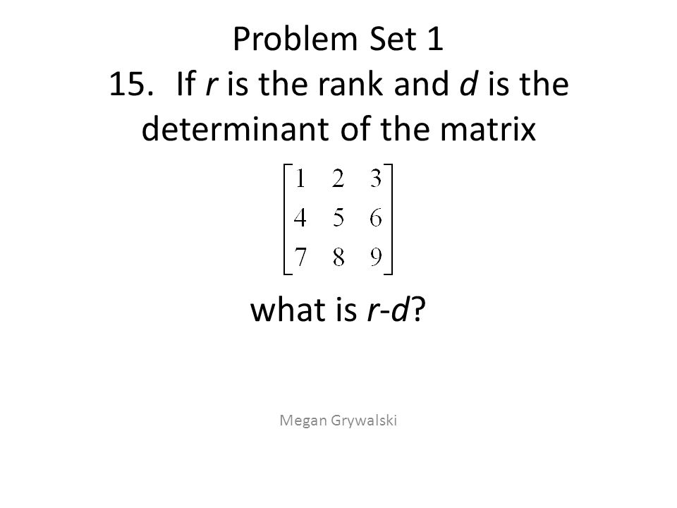 Problem Set 1 15.If r is the rank and d is the determinant of the matrix what is r-d? Megan Grywalski