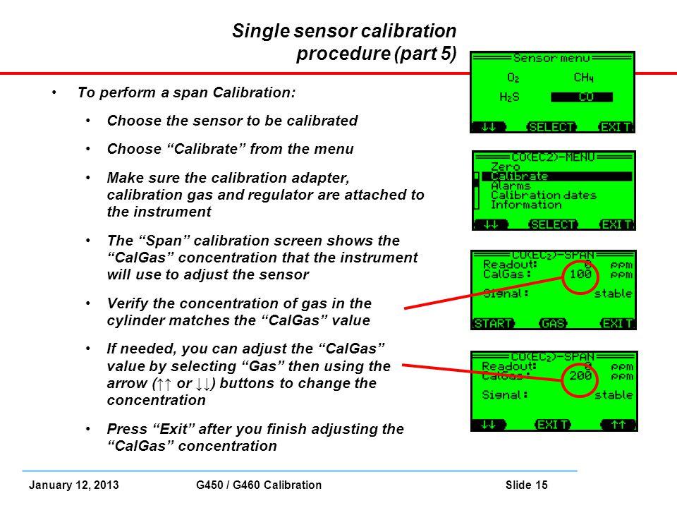January 12, 2013 G450 / G460 Calibration Slide 15 Single sensor calibration procedure (part 5) To perform a span Calibration: Choose the sensor to be